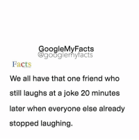 Tag friends 😂👫👬👭: oogleMy Facts  google my facts  Facts  We all have that one friend who  still laughs at a joke 20 minutes  later when everyone else already  stopped laughing. Tag friends 😂👫👬👭