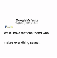 Google, Googleable Facts, and That-One-Friend: oogleMy Facts  google my facts  Facts  We all have that one friend who  makes everything sexual. Tag that sexual friend😭😂😂