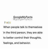 Who has or does this ? Raise your ✋: oogleMy Facts  google my facts  Facts  When people talk to themselves  in the third person, they are able  to better control their thoughts,  feelings, and behavior. Who has or does this ? Raise your ✋
