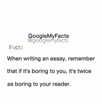 Bored, Google, and Googleable Facts: oogleMy Facts  google my facts  Facts  When writing an essay, remember  that if it's boring to you, it's twice  as boring to your reader. Tag friends 😊