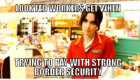 Meme, Politics, and Http: OOIKFED WORKERS GET WHEN  TRVING TO PAY WITH STRONG  BORDER SECUR  ITV  DOWNLOAD MEME GENERATOR  FROM HTTP://MEMECRUNCH.COM