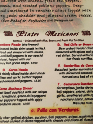 the menu at this restaurant: ooms, and roasted poblano peppers. Deep-  nd smothered in ranchero sauce topped with  ey Jaek, eheddar and jalapeno eream eheese  Items A- D Served with Rice, Beans and Freesh Hot Tortllas  D. Red Chile or Gneen  Slow cooked tender chunt  simmered with spices andg  red chiles. Serwed wirth mi  hot firesh ttortillas  ombero Picado (the fiirenmam)  inanted  imside skirt steak im thick  téed and simmered wirtth anioms,  amd bell peppers in our special  pices, topped with ourr  picy  hot greem sauce. 1350  E. Bandenilkas de Cams  Sucaulent jumbo marimated  witth skewened seasondl  Serwed on a bed off mi  B. Came Aasda  d thinly sliced insidle skirt steak  lime and garlic butter topped!  amians and peppers. 1825  edd  F. Camarones Ranchen  Scrumptious jumbo shnim  st beef sauttéed with our umique bellpeppers, onions, chilk  smothened wih s  rancheno sauce, serwe  anme Madhaca Dinmer  tomattees, green chile peppers  no peppers topped with spicy  suuce·1295  garlic,  ondhero  e. Pollo con Verduras  y choar-gnilled chicken, zucchini, bell  atoes cooked al dent tapped witth cheese and slices of Avecar  onions, mushrost the menu at this restaurant