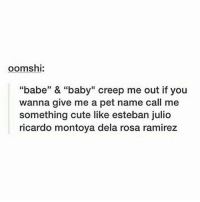 "@cybernerds baby: oomshi:  ""babe"" & ""baby"" creep me out if you  wanna give me a pet name call me  something cute like esteban julio  ricardo montoya dela rosa ramirez @cybernerds baby"