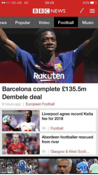 Barcelona, Football, and Music: ooo 02-UK 4G  20:25  60%.  BBC NEWS  /  ews Popular Video Footba Music  Rakutern  Barcelona complete £135.5m  Dembele deal  6 hours ago European Football  Liverpool agree record Keita  fee for 2018  4h Football  Aberdeen footballer rescued  from river  tire  9h  Glasgow & West Scoti.. Scottish football in one headline 😂😭😂 https://t.co/PJO0pDHMci