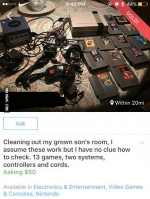 Ive heard stories of such things. To witness this firsthand is terrible.: ooO  4:42 PM  44%  Within 20mi  Ask  Cleaning out my grown son's room, I  assume these work but I have no clue how  to check. 13 games, two systems,  controllers and cords.  Asking $50  Available in Electronics & Entertainment, Video Games  & Consoles, Nintendo Ive heard stories of such things. To witness this firsthand is terrible.