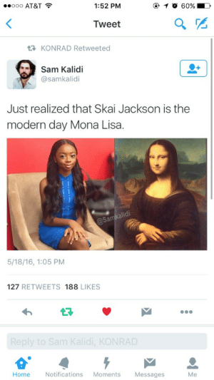 God, Oh My God, and Target: ..ooo AT&T  1:52 PM  Tweet  KONRAD Retweeted  Sam Kalidi  @samkalidi  Just realized that Skai Jackson is the  modern day Mona Lisa.  Sa  5/18/16, 1:05 PM  127 RETWEETS 188 LIKES  ,KON  Home  Notifications Moments  Messages  Me kristenwiiggle:  kingofeternalfreedom:  kyle-thegreat:  OH MY GOD  I'm..  I gtg 🏃🏻💨
