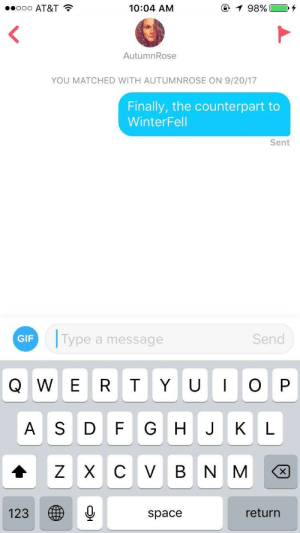 Gif, Girls, and At&t: ooo AT&T  10:04 AM  AutumnRose  YOU MATCHED WITH AUTUMNROSE ON 9/20/17  Finally, the counterpart to  WinterFell  Sent  GIF  Type a message  Send  A S DF GHJKL  123  space  return Did not think I could have found anything clever for this girls name