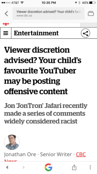 """Sex, Tumblr, and Videos: ..ooo AT&T  10:35 PM  46%  Viewer discretion advised? Your child's favo  www.cbc.ca  Entertainment  Viewer discretion  advised? Your child's  favourite YouTuber  may be posting  offensive content  Jon JonTron' Jafari recently  made a series of comments  widely considered racist  Jonathan Ore Senior Writer CBC <p><a href=""""https://skepticphantom.tumblr.com/post/159136572729/the-mighty-birdy-libertarirynn-if-your-child"""" class=""""tumblr_blog"""">skepticphantom</a>:</p>  <blockquote><p><a href=""""http://the-mighty-birdy.tumblr.com/post/159136219203/if-your-child-was-already-watching-jontron-videos"""" class=""""tumblr_blog"""">the-mighty-birdy</a>:</p><blockquote> <p><a href=""""https://libertarirynn.tumblr.com/post/159136003729/if-your-child-was-already-watching-jontron-videos"""" class=""""tumblr_blog"""">libertarirynn</a>:</p> <blockquote><p>If your child was already watching JonTron videos you've probably got bigger things to worry about considering he curses and talks about sex and other PG-13 and above topics. It's not like he was making a kids show.</p></blockquote> <p>And nothing in his show is actually racist…</p> </blockquote> <p>Even people completely devoted to the """"Jon is a white supremacist"""" story wouldnt say any of that comes up in his personal videos.<br/></p></blockquote>  <p>Seriously. I can't remember one political talking point on any of his gaming and movie videos. This is basically just saying """"your child's favorite YouTuber might have some personal opinions you disagree with!!!""""</p><p>Who cares?</p>"""