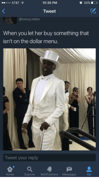 Blackpeopletwitter, At&t, and Home: ..ooo AT&T .  10:35 PM  O 30% 1 0  Tweet  alvoryLotion  When you let her buy something that  isn't on the dollar menu.  Tweet your reply  Home  Explore Notifications Messages  Me <p>But she ain't messin' with no broke niggas (via /r/BlackPeopleTwitter)</p>