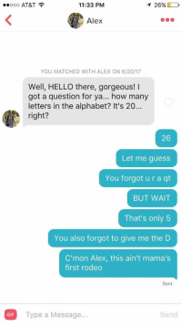 😂😂😂😂 dying! https://t.co/boKelhOjFn: ..ooo AT&T  11:33 PM  126%)  Alex  YOU MATCHED WITH ALEX ON 6/20/17  Well, HELLO there, gorgeous!  got a question for ya... how many  letters in the alphabet? It's 20...  right?  26  Let me guess  You forgot u r a qt  BUT WAIT  That's only 5  You also forgot to give me the D  C'mon Alex, this ain't mama's  first rodeo  Sent  GIF  Type a Message...  Send 😂😂😂😂 dying! https://t.co/boKelhOjFn