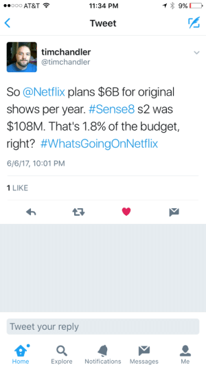 insens8tiable:  I'm glad someone did the math. It can't solely be about the money.: ..ooo AT&T  11:34 PM  Tweet  timchandler  timchandler  So @Netflix plans $6B for original  shows per year. #Sense8 s2 was  $108M. That's 1.8% of the budget,  right? #WhatsGoingOnNetflix  6/6/17, 10:01 PM  1 LIKE  Tweet your reply  Home  Explore Notifications Messages  Me insens8tiable:  I'm glad someone did the math. It can't solely be about the money.