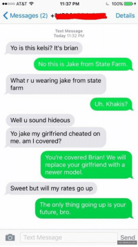 Cheating, Future, and Memes: ..ooo AT&T  11:37 PM  100%  K Messages (2)  +Wm Details  Text Message  Today 11:32 PM  Yo is this kelsi? It's brian  No this is Jake from State Farm  What r u wearing jake from state  farm  Uh. Khakis?  well u sound hideous  Yo jake my girlfriend cheated on  me. am I covered?  You're covered Brian! We will  replace your girlfriend with a  newer model.  Sweet but will my rates go up  The only thing going up is your  future, bro.  Text Message  Send Brian Takes What He Can Get.