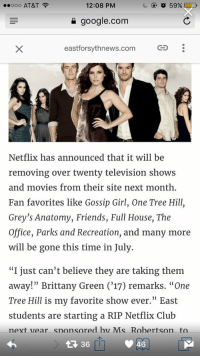 """Girl Memes, Sites, and Next: ooo AT&T  12:08 PM  google.com  eastforsythnews.com  Netflix has announced that it will be  removing over twenty television shows  and movies from their site next month  Fan favorites like Gossip Girl, One Tree Hill,  Grey's Anatomy, Friends, Full House, The  Office, Parks and Recreation, and many more  will be gone this time in July  """"I just can't believe they are taking them  away!"""" Brittany Green ('17) remarks. """"One  Tree Hill is my favorite show ever."""" East  students are starting a RIP Netflix Club  next Lear snonsored hivI Ms Rohertson to  46 *cancels nextflix subscription*"""