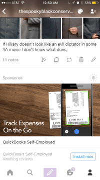 <p>I am sick to death of seeing these obnoxious ass ads smack in the middle of my blog. It&rsquo;s bad enough I have to see them on my dash, but this is just obtrusive.</p>: ..ooo AT&T  12:50 AM  58%  thespookyblackconserv...  If Hillary doesn't look like an evil dictator in some  YA movie I don't know what does.  11 notes  Sponsored  00 C652  OTD652  706625760  07065220T50  068113  06963  0023400  CC59230  0.93  0.93  TOTAL 79  0.00  GST/HST  0.79  40.T  ITEMS SOLD 9  TERMINAL D  Track Expenses  On the Go  QuickBooks Self-Employed  QuickBooks Self-Employed  Awaiting reviews  Install now  1  82 <p>I am sick to death of seeing these obnoxious ass ads smack in the middle of my blog. It&rsquo;s bad enough I have to see them on my dash, but this is just obtrusive.</p>