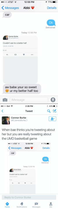 Bae, Basketball, and Blackpeopletwitter: ..ooo AT&T  12:59 PM  Messages  Abbi  Car  Today 12:56 PM  Connor Burke  @CJamesBurke 1  Couldn't ask for a better half  1 LIKE  aw babe your so sweet  ur my better half too  Message  T 71%  D  Details  Delivered   ..ooo Be  2:28 PM  40%  Tweet  Connor Burke  @C James Burke 1  When bae thinks you're tweeting about  her but you are really tweeting about  the UMD basketball game  12:59 PM  ..ooo AT&T  71%  Messages  Abbi  Details  Car  Ok  Delivered  Today 12:56 PM  Connor Burke  acJamesBurke 1  Couldn't ask for a better half  1 LIKE  Reply to Connor Burke  Home  Notifications  Messages Lmao 😂😂😂😂