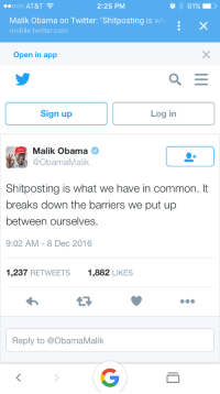 "Obama, Twitter, and At&t: ..ooo AT&T  2:25 PM  Malik Obama on Twitter: ""Shitposting is wh  mobile.twitter.com  Open in app  Sign up  Log in  Malik Obama  @ObamaMalik  Shitposting is what we have in common. It  breaks down the barriers we put up  between ourselves.  9:02 AM-8 Dec 2016  1,237 RETWEETS1,882 LIKES  Reply to @ObamaMalik <p>I… what?</p>"
