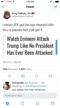 <p>Why you gotta do JFK like this? (via /r/BlackPeopleTwitter)</p>: ..ooo AT&T  2:41 PM  Tweet  King Nathan, XV  @RodriguezDaGoo  I mean JFK got his top cleared ridin  thru a parade but y'all got it.  Watch Eminem Attack  Trump Like No President  Has Ever Been Attacked  10/11/17, 1:58 PM  709 Retweets 1,397 Likes  SJCaptain @SJCaptain 13m  Replying to @RodriguezDaGod  aye delete this man Imfaooodo  Tweet your reply <p>Why you gotta do JFK like this? (via /r/BlackPeopleTwitter)</p>