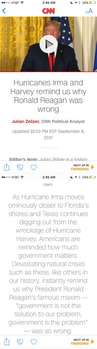 "cnn.com, At&t, and Help: OOO AT&T  2:45 AM  CNN  Hurricanes Irma and  Harvey remind us why  Ronald Reagan was  wrong  Julian Zelizer, CNN Political Analyst  Updated 10:03 PM EDT September 8,  2017  Editor's Note: Julian Zelizer is a historv  NEXT UP IN  TRENDING   2:45 AM  own.  As Hurricane Irma moves  ominously closer to Florida's  shores and Texas continues  digging out from the  wreckage of Hurricane  Harvey, Americans are  reminded how much  government matters  Devastating natural crises  such as these, like others in  our history, instantly remind  us why President Ronald  Reagan's famous maxim  ""government is not the  solution to our problem  government is the problem  was so Wrono  NEXT UP IN  TRENDING <p>Government:*spins its wheels in eternal uselessness during this crisis situations, often taking months to offer any significant help while being vastly outpaced by private charity programs*<br/> CNN: &ldquo;This is why we need more government!!!!&rdquo;</p>"