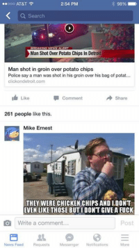 Thanks Mike Ernest! When you just need chips. https://www.eastsidegames.com/tpbgame_hr/ #greasymoney #itsallinthegame #byfansforfans: ooo AT&T  2:54 PM  98%  Search  BREAKING  ALERT  Man Shot Over Potato Chips In Detroit  Man shot in groin over potato chips  Police say a man was shot in his groin over his bag of potat...  click ondetroit.com  I Comment  share  Like  261 people like this.  Mike Ernest  THEY WERE CHICKEN CHIPSANDI DONT  EVEN LIKE THOSE BUTI DONT GIVE A FUCK  Write a comment.  Post  More  News Feed Requests  Messenger  Notifications Thanks Mike Ernest! When you just need chips. https://www.eastsidegames.com/tpbgame_hr/ #greasymoney #itsallinthegame #byfansforfans