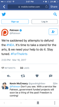 Soon..., Twitter, and At&t: ..ooo AT&T  3:07 PM  mobile.twitter.com Share  Sign up  Log in  Patreon  @Patreon  We're saddened by attempts to defund  the #NEA. It's time to take a stand for the  arts, & we need your help to do it. Stay  tuned. #ForTheArts  2:03 PM Mar 16, 2017  17 RETWEETS32 LIKES  13  Kevin McCreary @goodnightkev  @Patreon Don't you see. With a service like  Patreon, government funded projects will  soon be a thing of the past! Freedom is  coming!  52m <p>^^^</p>