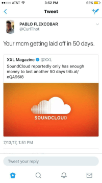 Blackpeopletwitter, Money, and SoundCloud: ooo AT&T  3:52 PM  65%  Tweet  PABLO FLEXCOBAR  @CurlThot  Your mcm getting laid off in 50 days.  XXL Magazine @XXL  SoundCloud reportedly only has enough  money to last another 50 days trib.al/  eQA9618  SOUNDCLOUD  7/13/17, 1:51 PM  Tweet your reply <p>Who hiring? (via /r/BlackPeopleTwitter)</p>