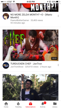 <p>Oh baby when I see you in my inbox my heart just skips a beat</p>: OOO AT&T  4:03 PM  MONTH?  5:20  NO MORE ZELDA MONTH?-o-(Mario  Month!)  PeanutButterGamer 35,400 views  55 minutes ago  Cf  10:01  TURDUCKEN CHEF - JonTron  JonTronShow 329,910 views 2 hours ago  Home  Trending Subscriptions Activity  Library <p>Oh baby when I see you in my inbox my heart just skips a beat</p>