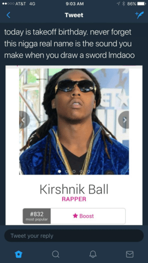 ⚔️ Migos got that medieval weaponry ⚔️: ooo AT&T 4G  9:03 AM  Tweet  today is takeoff birthday. never forget  this nigga real name is the sound you  make when you draw a sword Imdaoo  Kirshnik Ball  RAPPER  #832  most popular  Boost  Tweet your reply ⚔️ Migos got that medieval weaponry ⚔️