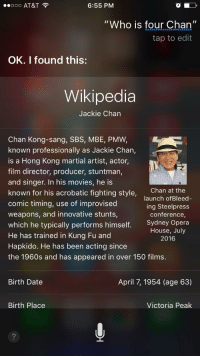 "4chan, Jackie Chan, and Movies: ooo AT&T  6:55 PM  ""Who is four Chan  II  tap to edit  OK. I found this:  Wikipedia  Jackie Chan  Chan Kong-sang, SBS, MBE, PMW,  known professionally as Jackie Chan,  is a Hong Kong martial artist, actor,  film director, producer, stuntman,  and singer. In his movies, he is  Chan at the  known for his acrobatic fighting style,  launch of Bleed  comic timing, use of improvised  ing Steelpress  weapons, and innovative stunts,  conference  Sydney Opera  which he typically performs himself  House, July  He has trained in Kung Fu and  2016  Hapkido. He has been acting since  the 1960s and has appeared in over 150 films.  April 7, 1954 (age 63)  Birth Date  Birth Place  Victoria Peak"