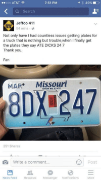 Ate dicks: ..ooo AT&T  7:51 PM  Q Search  Jeffco 411  54 mins.  Not only have I had countless issues getting plates for  a truck that is nothing but trouble,when I finally get  the plates they say ATE DICKS 24 7  Thank you.  Fan  MAR Missouri  SHOW ME STATE  8DX 247  251 Shares  Write a comment...  Post  News Feed Requests Messenger Notifications  More Ate dicks