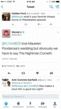 Always Sunny in Philadelphia: Ooo AT&T  8:14 AM  80%  Tweet  Holden Ford  a H Ford 825.48m  @Wendys what's your favorite Always  Sunny in Philadelphia episode  Wendy's  Wendys  @H Ford 825 love Maureen  Ponderosa's wedding but obviously we  have to say The Nightman Cometh  1/7/17, 7:29 AM  3 RETWEETS  13  LIKES  Anti-Commie Garfield  @Bicork 20m  Replying to Wendy's  @Wendys @H Ford825 Dee makes a  smut film is good too right?  Reply to Wendy's  Home Notifications  Moments  Messages