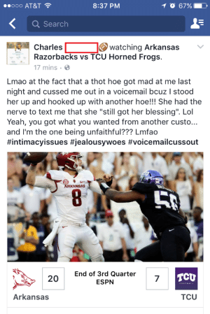 "memehumor:  What's really on your mind?: ..ooo AT&T  8:37 PM  O 67%  Q Search  agst Charles  watching Arkansas  Razorbacks vs TCU Horned Frogs.  17 mins  Lmao at the fact that a thot hoe got mad at me last  night and cussed me out in a voicemail bcuz I stood  her up and hooked up with another hoe!!! She had the  nerve to text me that she ""still got her blessing"". Lol  Yeah, you got what you wanted from another custo...  and I'm the one being unfaithful??? Lmfao  #intimacyissues #jealousywoes #voicemailcussout  RKANSAS  End of 3rd Quarter  ESPN  cu  20  7  Arkansas  TCU memehumor:  What's really on your mind?"