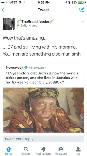 Smh, Wow, and At&t: ..ooo AT&T  9:56 PM  Tweet  TheBreastfeeder  @_SailorKhandi  Wow that's amazing....  .97 and still living with his momma.  You men are something else man smh  Newsweek@Newsweek  117-year-old Violet Brown is now the world's  oldest person, and she lives in Jamaica with  her 97-year-old son bit.ly/2038CKY  Tweet your reply  Home Explore Notifications Messa  Me Probably doesnt have a job either smh
