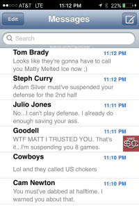 Matt Ryan's phone has been blowing up since the Patriots won the SuperBowl:: ..ooo AT&T LTE  11:12 PM  22%  Messages  Edit  Q Search  facebook.com/NOT SportsCenter  Tom Brady  11:12 PM  Looks like they're gonna have to call  you Matty Melted Ice now  Steph Curry  11:12 PM  Adam Silver must ve suspended your  defense for the 2nd half  Julio Jones  11:11 PM  No...I can't play defense. I already do  enough saving your ass.  Goodell  11:11 PM  WTF MATTITRUSTED YOU. That's  it...I'm suspending you 8 games.  Cowboys  11:10 PM  Lol and they called US chokers  Cam Newton  11:10 PM  You must've dabbed at halftime. I  warned you about that. Matt Ryan's phone has been blowing up since the Patriots won the SuperBowl: