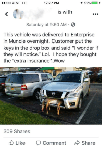 "Lol, Tumblr, and Wow: ooo AT&T LTE  12:27 PM  is with  Saturday at 9:50 AM  This vehicle was delivered to Enterprise  in Muncie overnight. Customer put the  keys in the drop box and said ""I wonder if  they will notice."" Lol. I hope they bought  the ""extra insurance"".Wow  en  terprise  309 Shares  Like  Comment  Share <p><a href=""http://memehumor.net/post/165734850368/i-hope-they-bought-the-extra-insurance"" class=""tumblr_blog"">memehumor</a>:</p>  <blockquote><p>""I hope they bought the extra insurance""</p></blockquote>"