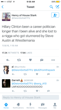 <p>The stone cold truth (via /r/BlackPeopleTwitter)</p>: ooo AT&T T  9:56 AM  84%  Tweet  Henry of House Stark  @DeionGottaSTFU  Hillary Clinton been a career politician  longer than I been alive and she lost to  a nigga who got stunnered by Steve  Austin at Wrestlemania  11/9/16, 1:19 AM  17.2K RETWEETS 17.6K LIKES  ai @burritoito  @DeionGottaSTFU @kd2fromthepack  8h  13  Garrett▲ @GBG8R  @DeionGottaSTFU @serg_A10  LMFAOOOOOOooooOOO  8h  Reply to Henry of House Stark  Home  Notifications Moments Messages  Me <p>The stone cold truth (via /r/BlackPeopleTwitter)</p>