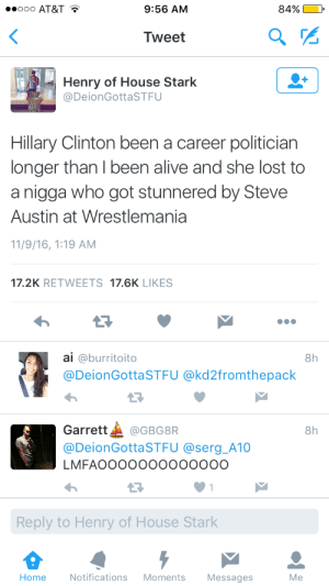 The stone cold truth: ooo AT&T T  9:56 AM  84%  Tweet  Henry of House Stark  @DeionGottaSTFU  Hillary Clinton been a career politician  longer than I been alive and she lost to  a nigga who got stunnered by Steve  Austin at Wrestlemania  11/9/16, 1:19 AM  17.2K RETWEETS 17.6K LIKES  ai @burritoito  @DeionGottaSTFU @kd2fromthepack  8h  13  Garrett▲ @GBG8R  @DeionGottaSTFU @serg_A10  LMFAOOOOOOooooOOO  8h  Reply to Henry of House Stark  Home  Notifications Moments Messages  Me The stone cold truth