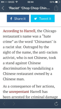 """Asian, Bailey Jay, and Beer: ooo BASE  02:44  50%  10,  Racist' 'Chop Chop Chin...  f Share itTweet it  According to Harrell, the Chicago  restaurant's name was a """"hate  crime"""" as the word """"Chinaman"""" is  a racist slur. Outraged by the  sight of the name, the anti-racism  activist, who is not Chinese, took  a stand against Chinese  discrimination by vandalizing a  Chinese restaurant owned by a  Chinese man  As a consequence of her actions,  the unrepentant Harrell has  been arrested for criminal damage <p><a class=""""tumblr_blog"""" href=""""http://bisexualagainstsocialjustice.tumblr.com/post/121393141318/eee-in-endgaem-livedbody-endgaem"""">bisexualagainstsocialjustice</a>:</p>  <blockquote id=""""geom_inter_5_1434328810893_15""""><p><a class=""""tumblr_blog"""" href=""""http://eee-in.tumblr.com/post/121205346869/endgaem-livedbody-endgaem"""">eee-in</a>:</p><blockquote><p><a class=""""tumblr_blog"""" href=""""http://endgaem.tumblr.com/post/121189592567/livedbody-endgaem-dieromantikundweltschmerz"""">endgaem</a>:</p>  <blockquote><p><a class=""""tumblr_blog"""" href=""""http://livedbody.tumblr.com/post/121182749961/endgaem-dieromantikundweltschmerz-tumblr-in"""">livedbody</a>:</p>  <blockquote><p><a class=""""tumblr_blog"""" href=""""http://endgaem.tumblr.com/post/121157681047/dieromantikundweltschmerz-tumblr-in-real-life"""">endgaem</a>:</p>  <blockquote><p><a class=""""tumblr_blog"""" href=""""http://dieromantikundweltschmerz.tumblr.com/post/121148405980/tumblr-in-real-life"""">dieromantikundweltschmerz</a>:</p><blockquote><p>Tumblr in Real Life.</p></blockquote> <p>Oh my god this is literally tumblr.</p></blockquote>  <p>""""A woman <a href=""""http://www.dnainfo.com/chicago/20150305/boystown/chop-chop-chinaman-defaced-by-insulted-woman-but-restaurant-defends-name"""">who used lipstick to deface a window</a> of the controversial restaurant Chop Chop Chinaman was fined $200 in a court hearing Tuesday.Jeannie Harrell, 26, was arrested and charged with criminal damage to property in March after she said she was offended by the restaurant's name and lo"""