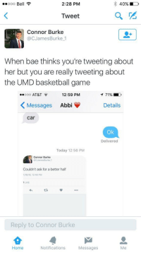 Bae, Basketball, and Cars: Ooo Be  2:28 PM  40%  Tweet  Connor Burke  Cac James Burke 1  When bae thinks you're tweeting about  her but you are really tweeting about  the UMD basketball game  ..ooo AT&T  12:59 PM  T 71%  Messages  Abbi  Details  Car  Ok  Delivered  Today 12:56 PM  Connor Burke  CJamesBurke 1  Couldn't ask for a better half  1LKE  Reply to Connor Burke  Home  Notifications  Messages  Me Lmao