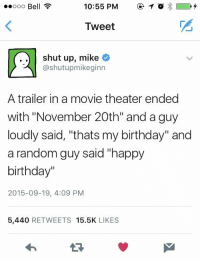 "Birthday, Shut Up, and Happy Birthday: ooo Bell ?  10:55 PM1  Tweet  ..shut up, mike  @shutupmikeginn  A trailer in a movie theater ended  with ""November 20th"" and a guy  loudly said, ""thats my birthday"" and  a random guy said ""happy  birthday""  2015-09-19, 4:09 PM  5,440 RETWEETS 15.5K LIKES Not sure if it was posted before, but it also happened to us before and made me smile in remembrance"