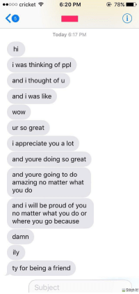 <p>The sweetest and most wholesome friend ever 😊</p>: ..ooo cricke  t6:20 PM  7896.  KG  Today 6:17 PM  hi  i was thinking of ppl  and i thought of u  and i was like  WOW  ur so great  i appreciate you a lot  and youre doing so great  and youre going to do  amazing no matter what  you do  and i will be proud of you  no matter what you do or  where you go because  damn  ily  ty for being a friend  Subject  Stitch It! <p>The sweetest and most wholesome friend ever 😊</p>