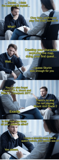 A psychiatrist specialized in gamers: ooo DOcto  roo I think  Okay then, VOUlIl never  play The Elder  Scrolls VI  What?  Creating your charac  ter,  exploring  doing y  the map,  first quest.  our  Wait.  guess Skyrim  as enough for you  You can  n also forget  about GTA 6, Mount an  berpunk 2077  There's no way  I'm not playing  Mount And Blade 2  Exactl  Is this how you keep  S this how  keep  all your patients alive?  a special room  watch trailers, you wanna see it  have  just to  Yes pléase A psychiatrist specialized in gamers