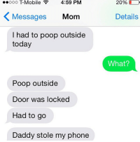 WHAT IS HAPPENING IN THIS FAMILY: Ooo Mobile 4:59 PM  Messages  Mom  had to poop outside  today  Poop outside  Door was locked  Had to go  Daddy stole my phone  20%  Details  What? WHAT IS HAPPENING IN THIS FAMILY