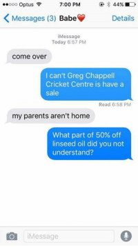 Come Over, Parents, and Cricket: ooo Optus  7:00 PM  K Messages (3) Babe  Details  Message  Today 6:57 PM  Come Over  I can't Greg Chappell  Cricket Centre is have a  sale  Read 6:58 PM  my parents aren't home  What part of 50% off  linseed oil did you not  understand?  i Message She doesn't get it.  By Daniel Hartridge