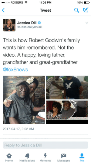 Family, Happy, and Home: ..ooo ROGERS  11:06 PM  40%  Tweet  2  Jessica Dill  @JessicaLynnDill  This is how Robert Godwin's family  wants him remembered. Not the  video. A happy, loving father  grandfather and great-grandfather  @fox8news  2017-04-17, 9:02 AM  Reply to Jessica Dill  Home  Notifications Moments  Messages  Me Spare a thought for the victim