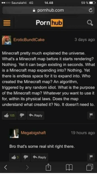 "Memes, Minecraft, and Porn Hub: ooo Saunalahti 4G  14.48  59 %.D  a pornhub.com  Porn  hub  EroticBundtCake  3 days ago  Minecraft pretty much explained the universe  What's a Minecraft map before it starts rendering?  Nothing. Yet it can begin existing in seconds. What  is a Minecraft map expanding into? Nothing. Yet  there is endless space for it to expand into. Who  created the Minecraft map? An algorithm,  triggered by any random idiot. What is the purpose  of the Minecraft map? Whatever you want to use it  for, within its physical laws. Does the map  understand what created it? No. It doesn't need to  105Reply  Megabigshaft  19 hours ago  Bro that's some real shit right there  3Reply <p>More things happen like this In Porn hub comments than you realize via /r/memes <a href=""http://ift.tt/2waSI5y"">http://ift.tt/2waSI5y</a></p>"