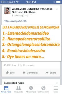 """News, Apps, and Http: ..ooo Sprint  10:41 PM  WEREVERTUMORRO with Cleidi  Ortiz and 49 others  8 hours ago .  http://ow.ly/AvO9X  AS 5 PALABRAS MÁS DIFÍCILES DE PRONUNCIAR  1.- Esternocleidomastoideo  2.- Homopedonecrozoofilico  -Octangolonoplasentaiconósico  4.- Rombicosidodecaedro  5.- Ove tienes un moco...  73.7K Likes 1.1K Comments  Like  Comment  Share  Suggested Apps  News Feed Requests Messenger Notifications More <p>¡Qué chistoso #5!</p> <p>1. ¿Cuáles son otras """"palabras difíciles de pronunciar?</p> <p>2. ¿Puedes pronunciar algunas de las primeras cuarto?</p>"""