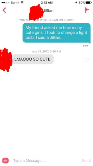 Can say my first match went over pretty well: ooo Sprint  2:12 AM  80%  illian  YOU MA  ED WITH JILLIAN ON 8/30/17  My friend asked me how many  cute girls it took to change a light  bulb. I said a Jillian.  Sent  Aug 31, 2017, 3:26 PM  LMAOOO SO CUTE  GiF Type a Message...  Send  GIF Can say my first match went over pretty well