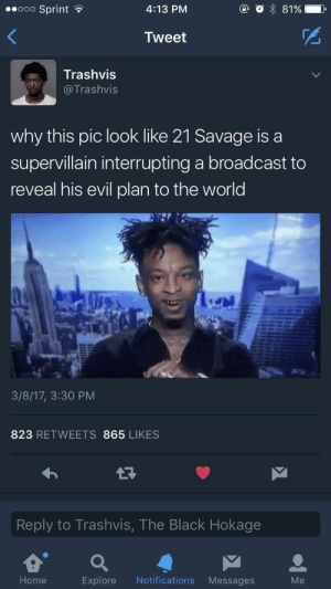 The secret rap formula will soon be his: ooo Sprint  4:13 PM  Tweet  Trashvis  Trashvis  why this pic look like 21 Savage is a  supervillain interrupting a broadcast to  reveal his evil plan to the world  3/8/17, 3:30 PM  823 RETWEETS 865 LIKES  Reply to Trashvis, The Black Hokage  Home  Explore Notifications Messages  Me The secret rap formula will soon be his
