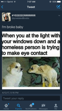 <p>How much a dollar cost? (via /r/BlackPeopleTwitter)</p>: ooO Sprint  7:37 AM  Tweet  #YEEEEEERRRR  @pixelatedBoobs  RRR  I'm broke baby  hen you at the light with  our windows down and  omeless person is trying  o make eye contact  4/12/17, 5:16 PM  Tweet your reply  1  Home  Explore Notifications Messages  Me <p>How much a dollar cost? (via /r/BlackPeopleTwitter)</p>