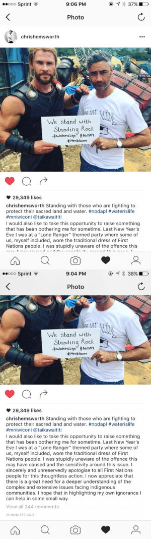 """Complex, Party, and Tumblr: ooO Sprint  9:06 PM  Photo  chrishemswortlh  We stand with  Standinq Rock  井Waters LifeU #No DAPL  Mn1 Wicom  29,349 likes  chrishemsworth Standing with those who are fighting to  protect their sacred land and water. #nodapl #waterislife  #mn.wicon. @taikawaititi  I would also like to take this opportunity to raise something  that has been bothering me for sometime. Last New Year's  Eve I was at a """"Lone Ranger"""" themed party where some of  us, myself included, wore the traditional dress of First  Nations people. I was stupidly unaware of the offence this   ooo Sprint  9:04 PM  Photo  We stand with  Standinq Rock  ttwateris Lir"""" # No DAPL.  tt MmWicom  29,349 likes  chrishemsworth Standing with those who are fighting to  protect their sacred land and water. #nodapl #waterislife  #mniwicon. @ta.kawaititi  I would also like to take this opportunity to raise something  that has been bothering me for sometime. Last New Year's  Eve I was at a """"Lone Ranger"""" themed party where some of  us, myself included, wore the traditional dress of First  Nations people. I was stupidly unaware of the offence this  may have caused and the sensitivity around this issue. I  sincerely and unreservedly apologise to all First Nations  people for this thoughtless action. I now appreciate that  there is a great need for a deeper understanding of the  complex and extensive issues facing indigenous  communities. I hope that in highlighting my own ignorance I  can help in some small way.  View all 244 comments  15 MINUTES AGO natashabarnes:  mightythor:  chris just called himself out on cultural appropriation 👏  when will your fave ever"""